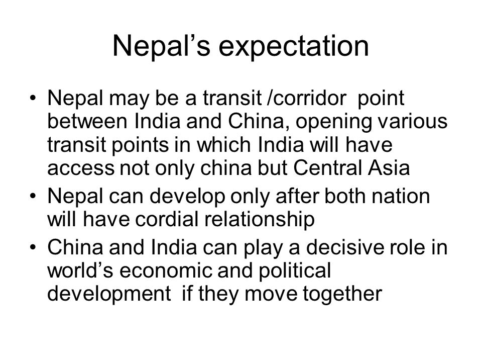 Nepals expectation Nepal may be a transit /corridor point between India and China, opening various transit points in which India will have access not