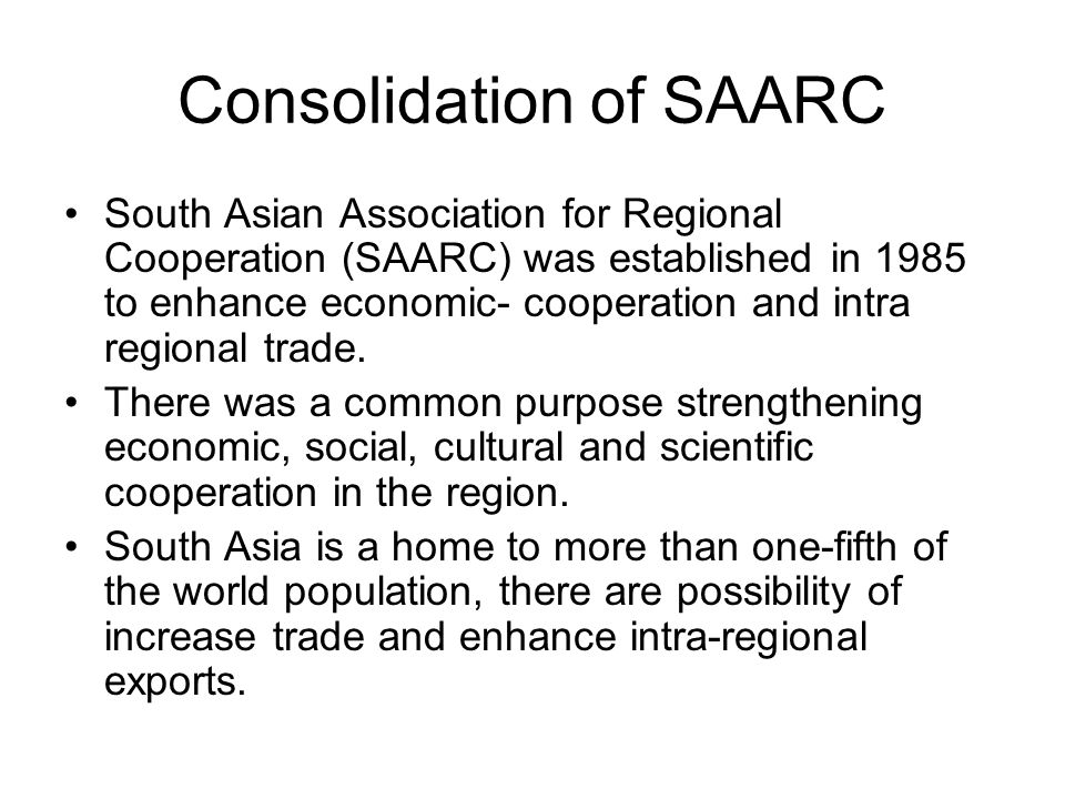 Consolidation of SAARC South Asian Association for Regional Cooperation (SAARC) was established in 1985 to enhance economic- cooperation and intra reg