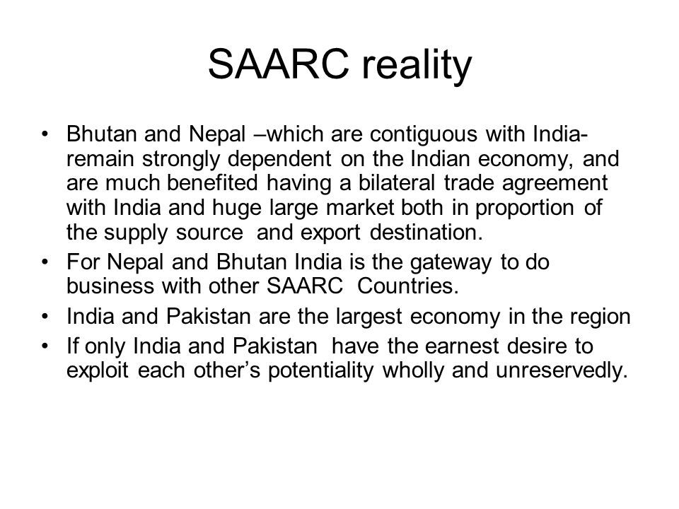 SAARC reality Bhutan and Nepal –which are contiguous with India- remain strongly dependent on the Indian economy, and are much benefited having a bila