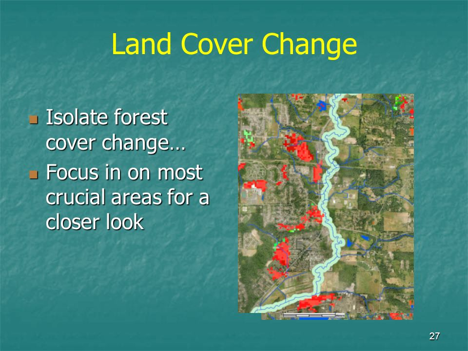 27 Isolate forest cover change… Isolate forest cover change… Focus in on most crucial areas for a closer look Focus in on most crucial areas for a clo