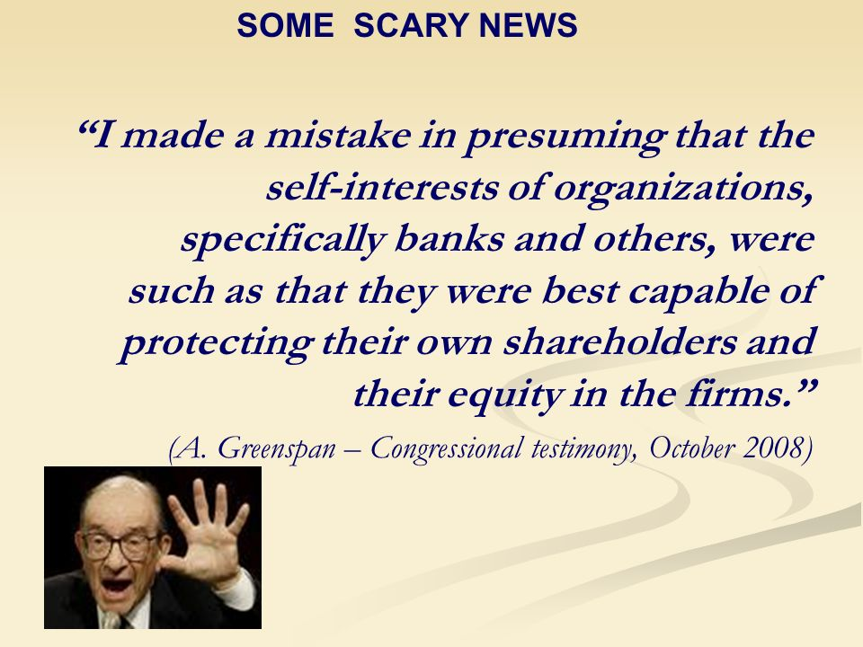 I made a mistake in presuming that the self-interests of organizations, specifically banks and others, were such as that they were best capable of protecting their own shareholders and their equity in the firms.