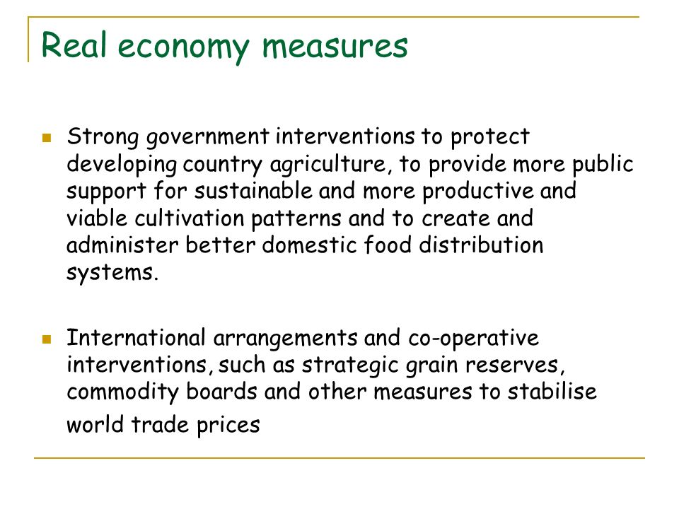 Real economy measures Strong government interventions to protect developing country agriculture, to provide more public support for sustainable and more productive and viable cultivation patterns and to create and administer better domestic food distribution systems.
