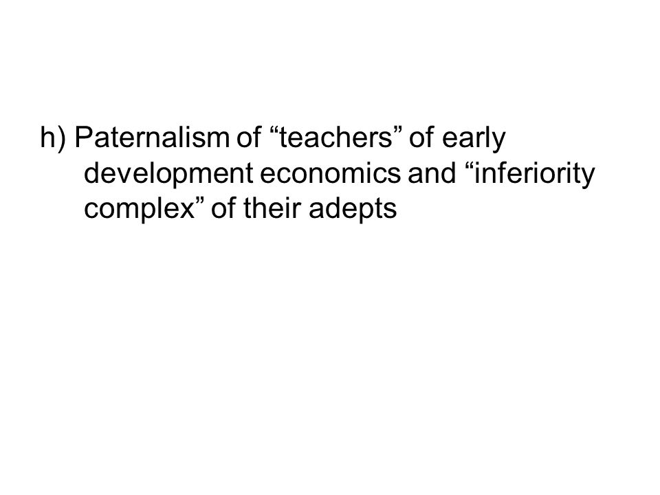 h) Paternalism of teachers of early development economics and inferiority complex of their adepts