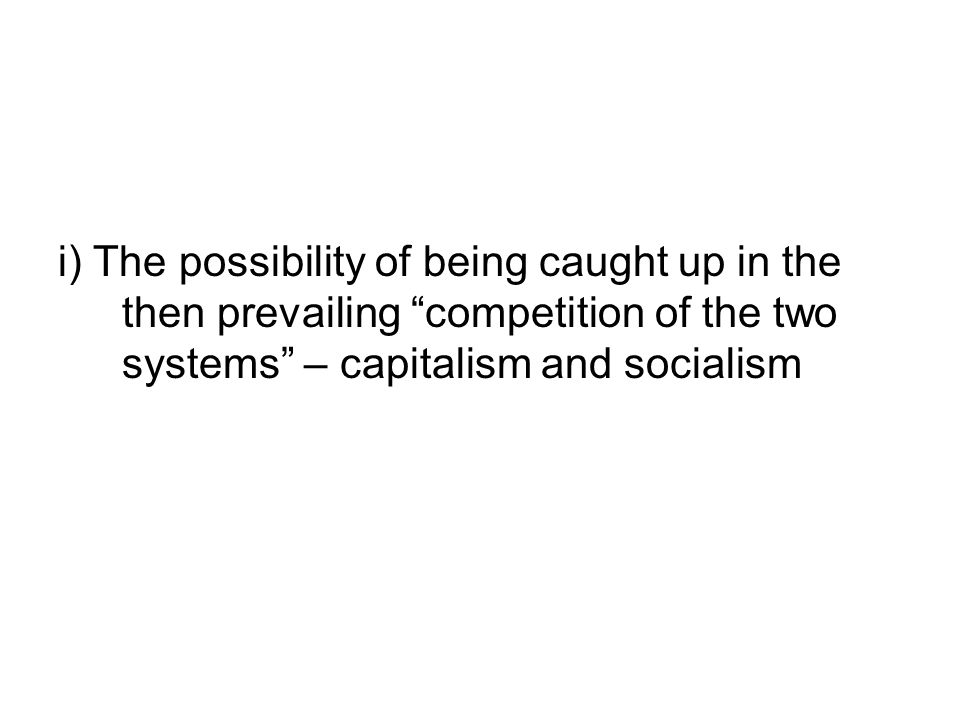 i) The possibility of being caught up in the then prevailing competition of the two systems – capitalism and socialism