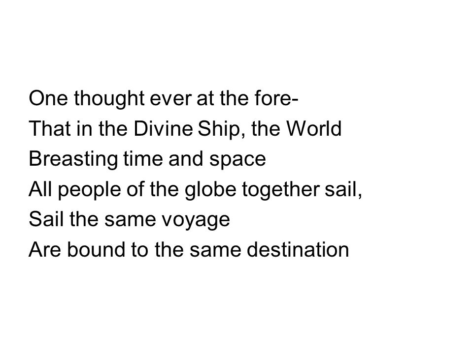 One thought ever at the fore- That in the Divine Ship, the World Breasting time and space All people of the globe together sail, Sail the same voyage Are bound to the same destination