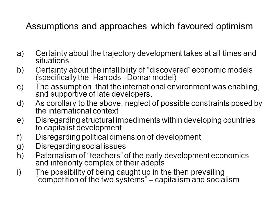 Assumptions and approaches which favoured optimism a)Certainty about the trajectory development takes at all times and situations b)Certainty about the infallibility of discovered economic models (specifically the Harrods –Domar model) c)The assumption that the international environment was enabling, and supportive of late developers.