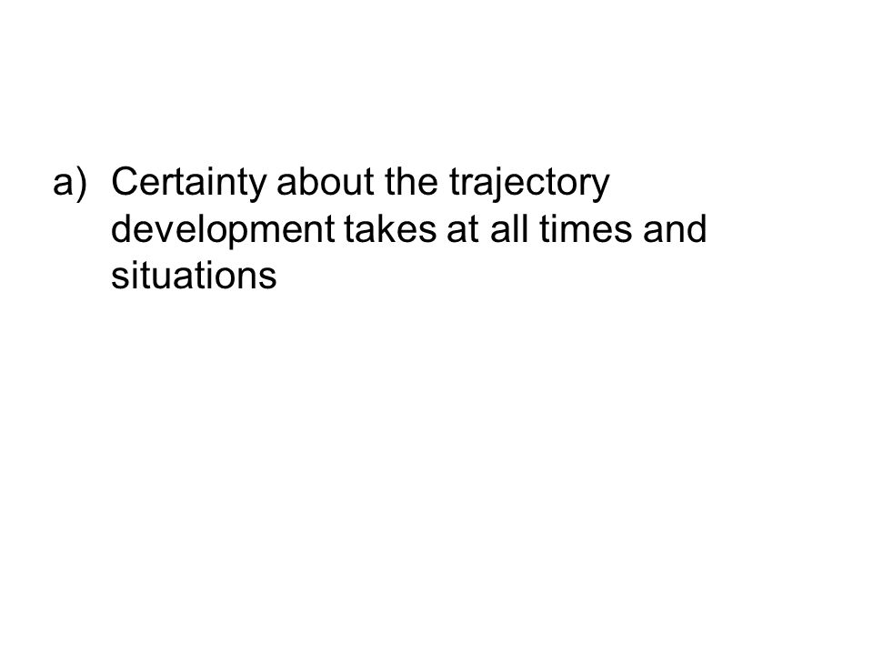 a)Certainty about the trajectory development takes at all times and situations