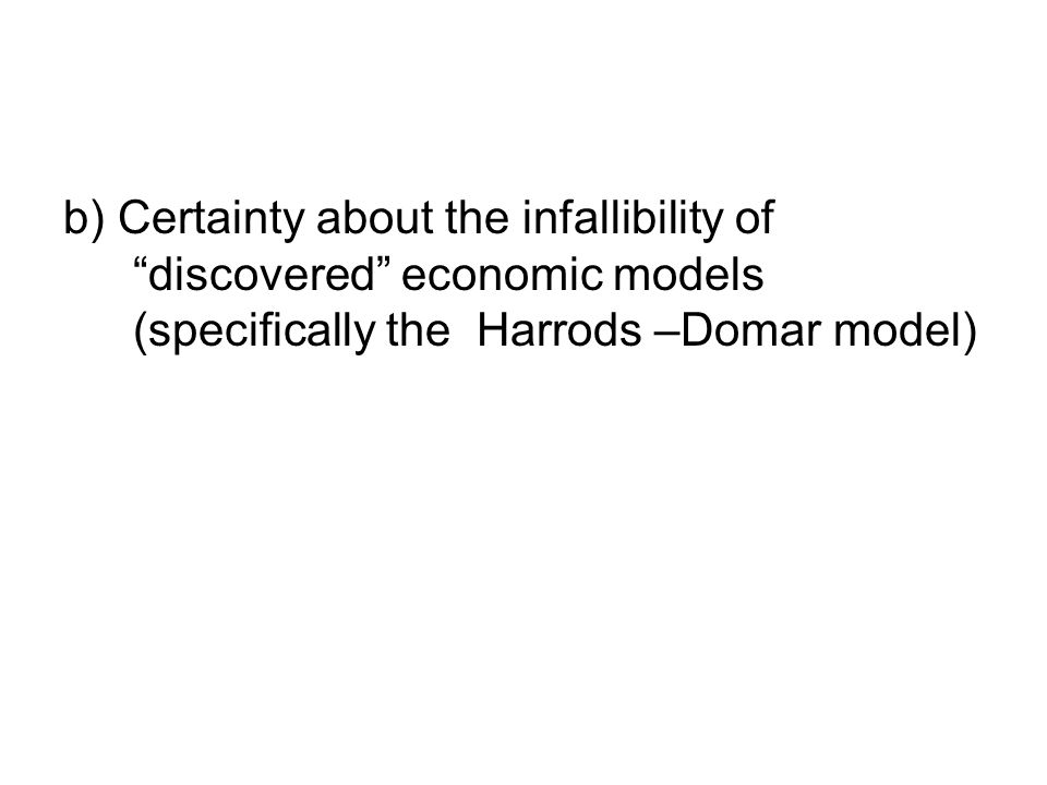 b) Certainty about the infallibility of discovered economic models (specifically the Harrods –Domar model)