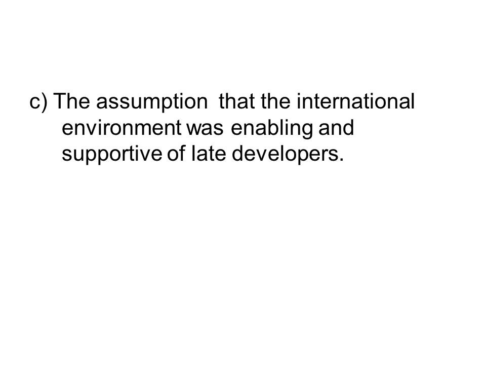 c) The assumption that the international environment was enabling and supportive of late developers.