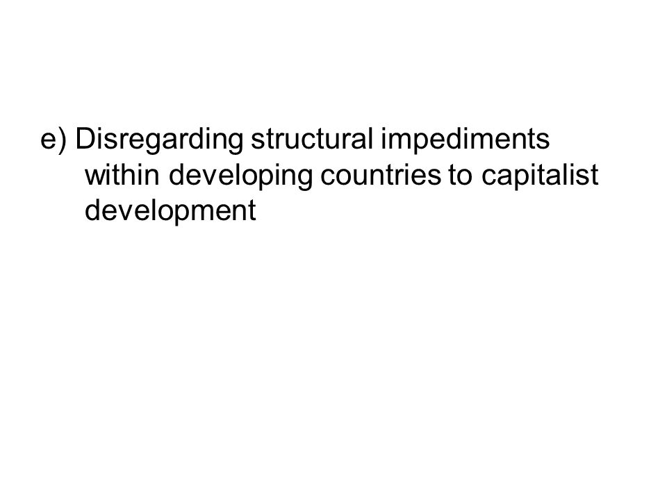 e) Disregarding structural impediments within developing countries to capitalist development