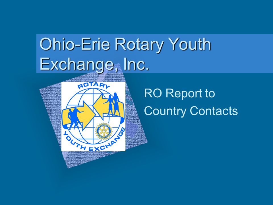 Ohio-Erie Rotary Youth Exchange, Inc. RO Report to Country Contacts To insert your company logo on this slide From the Insert Menu Select Picture Loca