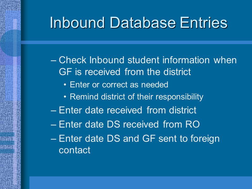 Inbound Database Entries –Check Inbound student information when GF is received from the district Enter or correct as needed Remind district of their responsibility –Enter date received from district –Enter date DS received from RO –Enter date DS and GF sent to foreign contact