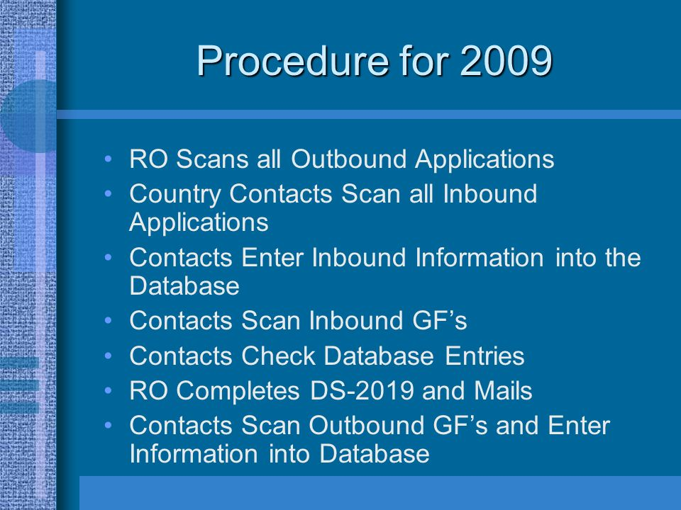 Procedure for 2009 RO Scans all Outbound Applications Country Contacts Scan all Inbound Applications Contacts Enter Inbound Information into the Database Contacts Scan Inbound GFs Contacts Check Database Entries RO Completes DS-2019 and Mails Contacts Scan Outbound GFs and Enter Information into Database