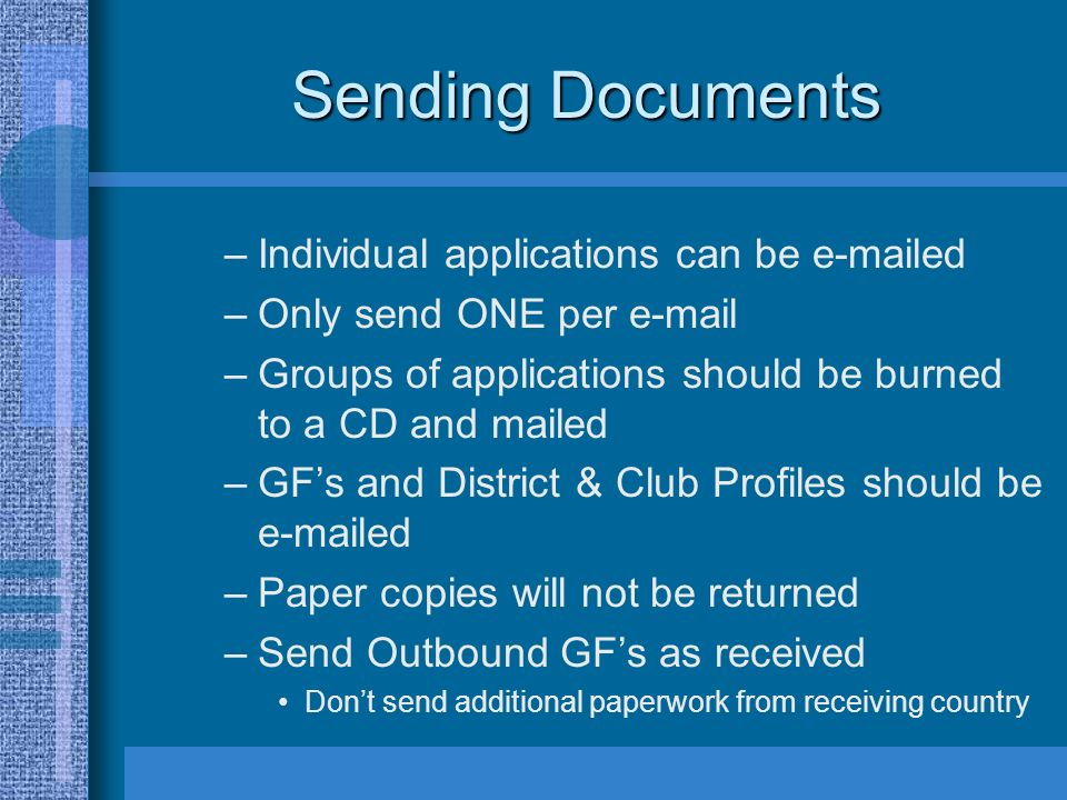 Sending Documents –Individual applications can be e-mailed –Only send ONE per e-mail –Groups of applications should be burned to a CD and mailed –GFs and District & Club Profiles should be e-mailed –Paper copies will not be returned –Send Outbound GFs as received Dont send additional paperwork from receiving country