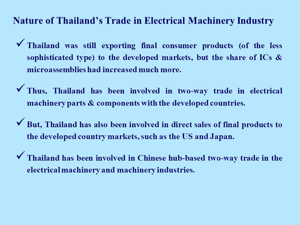 Nature of Thailands Trade in Electrical Machinery Industry Thailand was still exporting final consumer products (of the less sophisticated type) to the developed markets, but the share of ICs & microassemblies had increased much more.