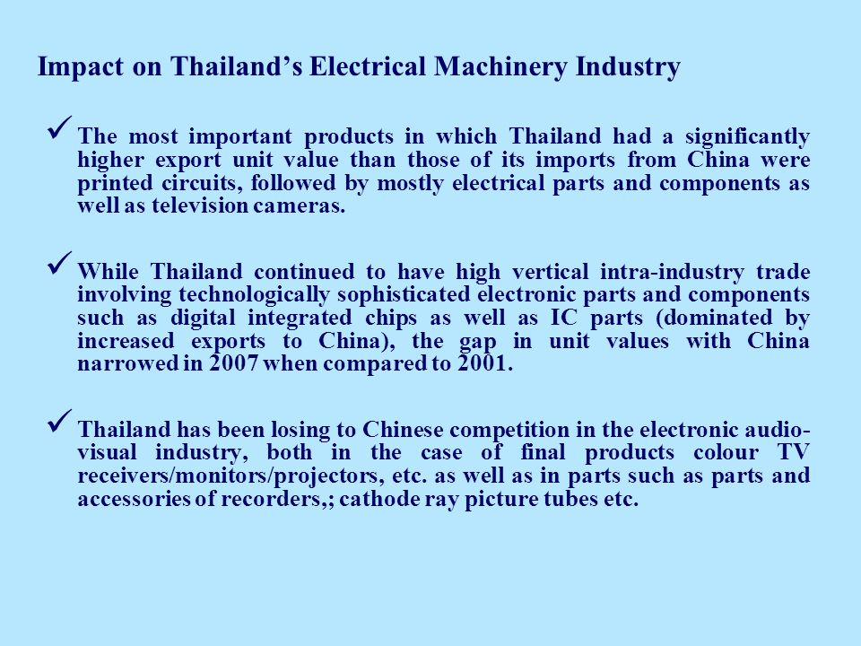 Impact on Thailands Electrical Machinery Industry The most important products in which Thailand had a significantly higher export unit value than those of its imports from China were printed circuits, followed by mostly electrical parts and components as well as television cameras.