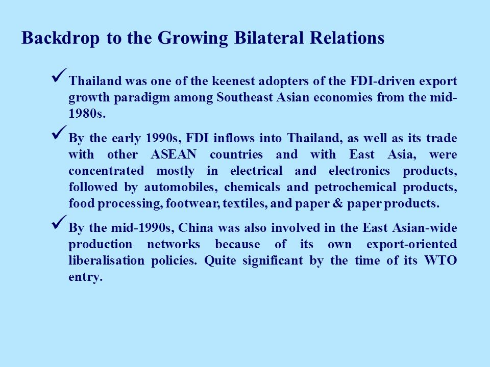 Backdrop to the Growing Bilateral Relations Thailand was one of the keenest adopters of the FDI-driven export growth paradigm among Southeast Asian economies from the mid- 1980s.