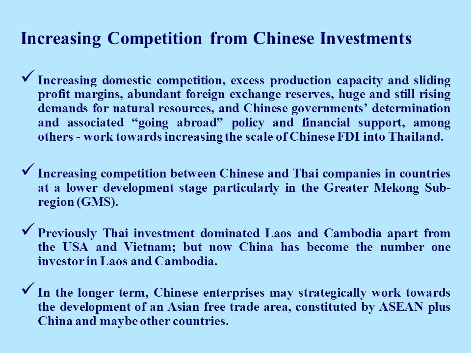 Increasing Competition from Chinese Investments Increasing domestic competition, excess production capacity and sliding profit margins, abundant foreign exchange reserves, huge and still rising demands for natural resources, and Chinese governments determination and associated going abroad policy and financial support, among others - work towards increasing the scale of Chinese FDI into Thailand.