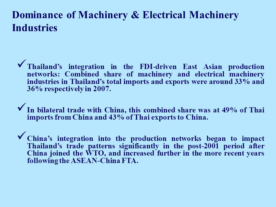 Dominance of Machinery & Electrical Machinery Industries Thailands integration in the FDI-driven East Asian production networks: Combined share of machinery and electrical machinery industries in Thailands total imports and exports were around 33% and 36% respectively in 2007.
