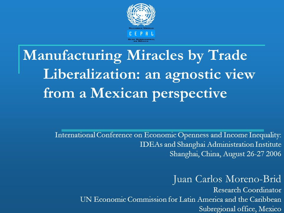 Manufacturing Miracles by Trade Liberalization: an agnostic view from a Mexican perspective International Conference on Economic Openness and Income I