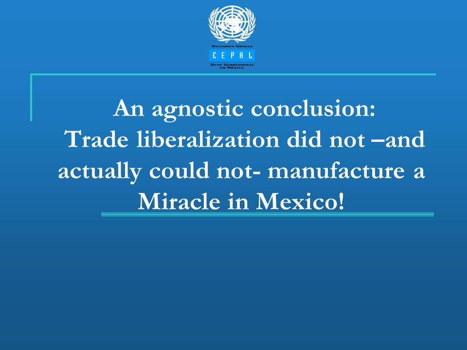 An agnostic conclusion: Trade liberalization did not –and actually could not- manufacture a Miracle in Mexico!