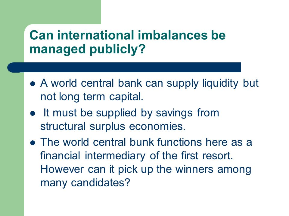 Can international imbalances be managed publicly? A world central bank can supply liquidity but not long term capital. It must be supplied by savings