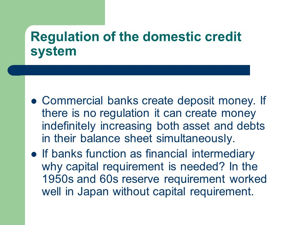 Regulation of the domestic credit system Commercial banks create deposit money.