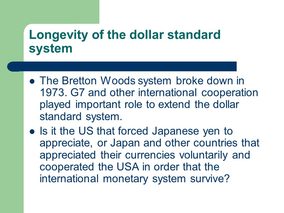 Longevity of the dollar standard system The Bretton Woods system broke down in 1973. G7 and other international cooperation played important role to e