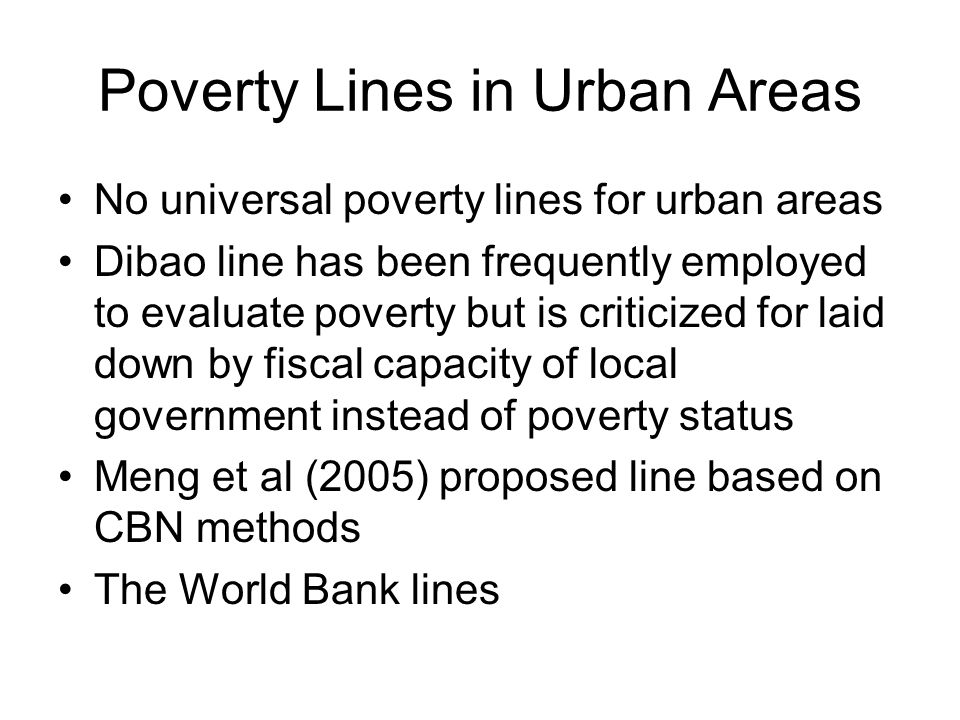 Poverty Lines in Urban Areas No universal poverty lines for urban areas Dibao line has been frequently employed to evaluate poverty but is criticized