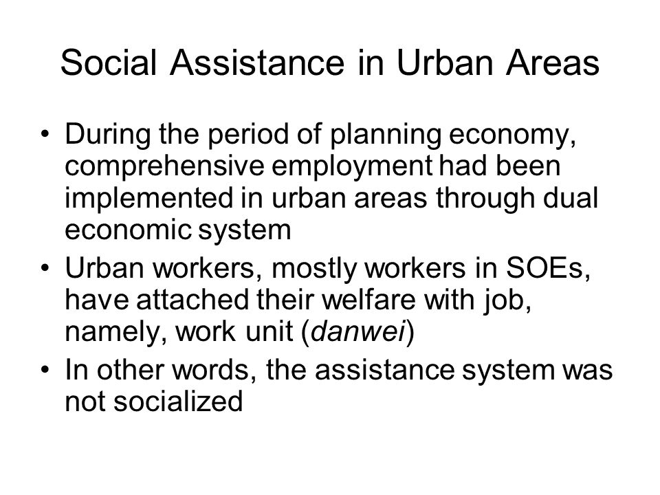 Social Assistance in Urban Areas During the period of planning economy, comprehensive employment had been implemented in urban areas through dual economic system Urban workers, mostly workers in SOEs, have attached their welfare with job, namely, work unit (danwei) In other words, the assistance system was not socialized