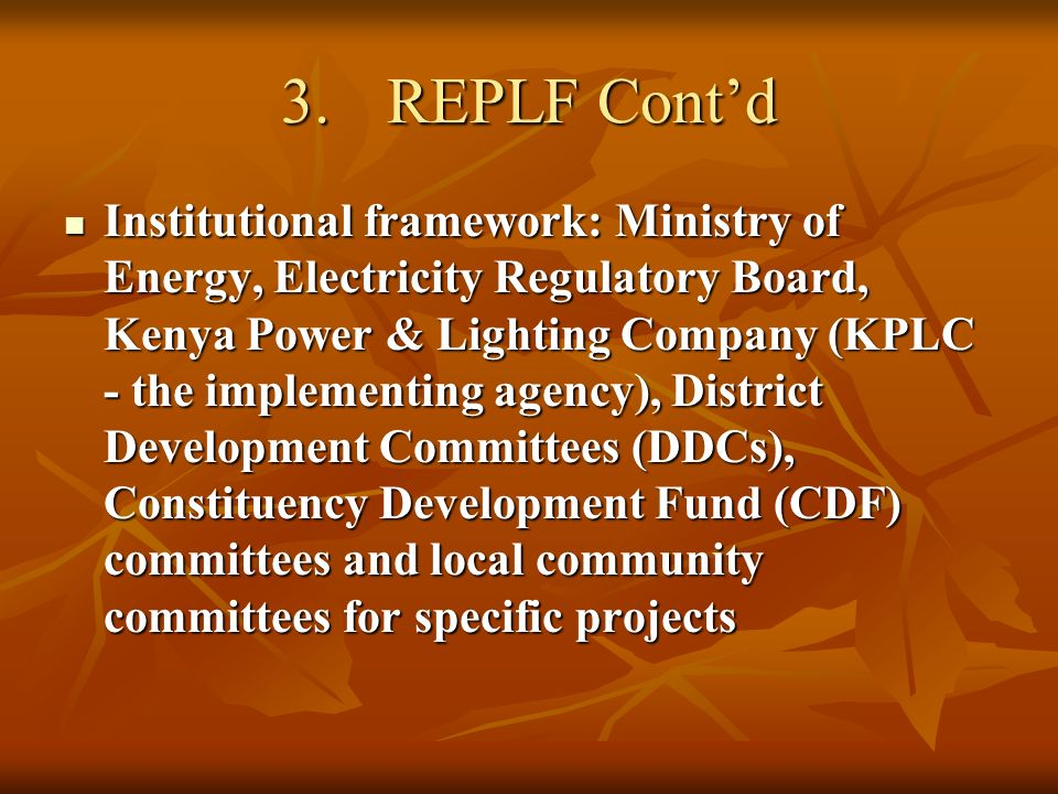 3.REPLF Contd Institutional framework: Ministry of Energy, Electricity Regulatory Board, Kenya Power & Lighting Company (KPLC - the implementing agenc