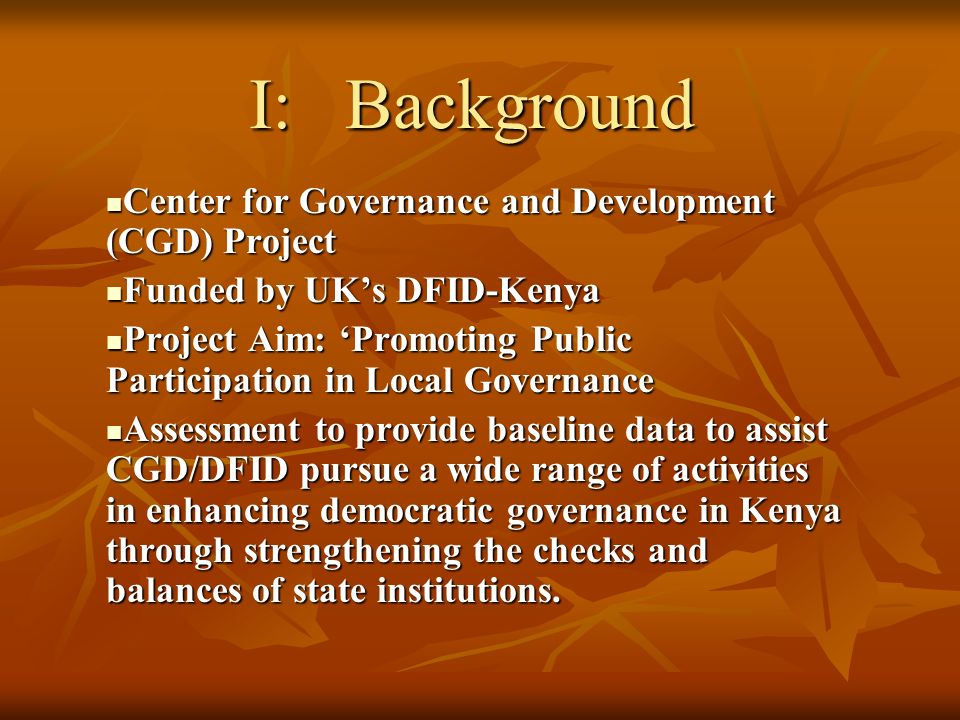 I:Background Center for Governance and Development (CGD) Project Center for Governance and Development (CGD) Project Funded by UKs DFID-Kenya Funded by UKs DFID-Kenya Project Aim: Promoting Public Participation in Local Governance Project Aim: Promoting Public Participation in Local Governance Assessment to provide baseline data to assist CGD/DFID pursue a wide range of activities in enhancing democratic governance in Kenya through strengthening the checks and balances of state institutions.