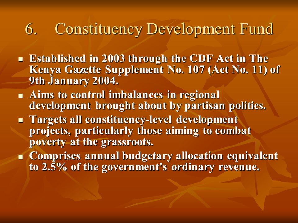 6.Constituency Development Fund Established in 2003 through the CDF Act in The Kenya Gazette Supplement No.