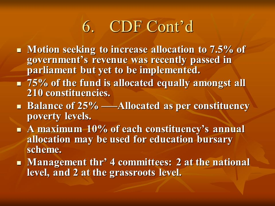 6.CDF Contd Motion seeking to increase allocation to 7.5% of governments revenue was recently passed in parliament but yet to be implemented.