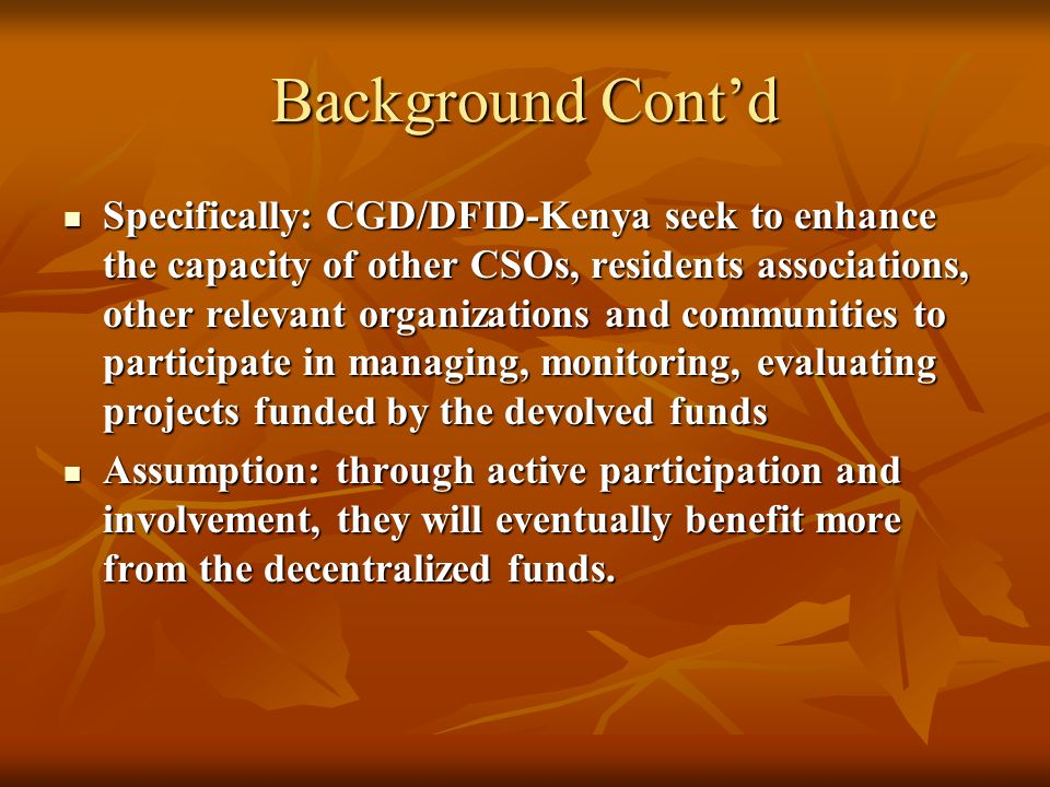 Background Contd Specifically: CGD/DFID-Kenya seek to enhance the capacity of other CSOs, residents associations, other relevant organizations and communities to participate in managing, monitoring, evaluating projects funded by the devolved funds Specifically: CGD/DFID-Kenya seek to enhance the capacity of other CSOs, residents associations, other relevant organizations and communities to participate in managing, monitoring, evaluating projects funded by the devolved funds Assumption: through active participation and involvement, they will eventually benefit more from the decentralized funds.