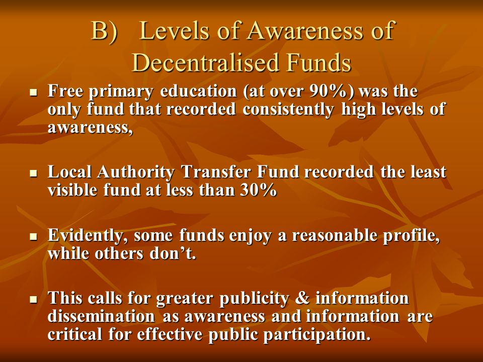 B)Levels of Awareness of Decentralised Funds Free primary education (at over 90%) was the only fund that recorded consistently high levels of awareness, Free primary education (at over 90%) was the only fund that recorded consistently high levels of awareness, Local Authority Transfer Fund recorded the least visible fund at less than 30% Local Authority Transfer Fund recorded the least visible fund at less than 30% Evidently, some funds enjoy a reasonable profile, while others dont.