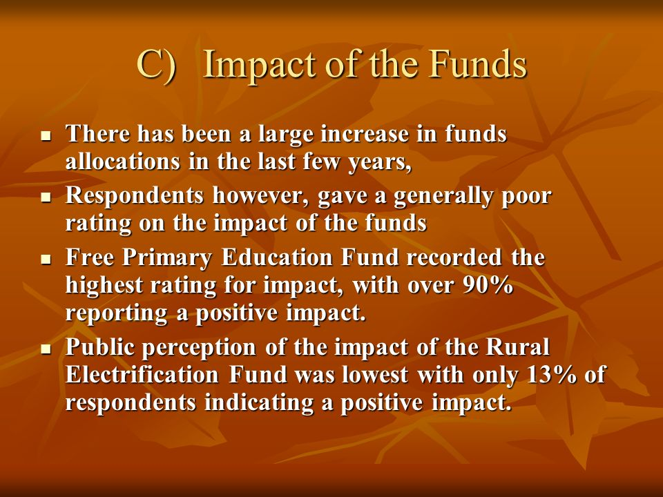 C)Impact of the Funds There has been a large increase in funds allocations in the last few years, There has been a large increase in funds allocations in the last few years, Respondents however, gave a generally poor rating on the impact of the funds Respondents however, gave a generally poor rating on the impact of the funds Free Primary Education Fund recorded the highest rating for impact, with over 90% reporting a positive impact.