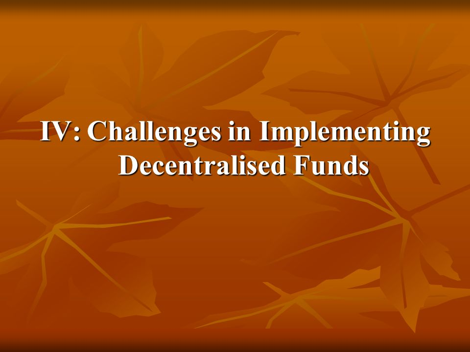 IV:Challenges in Implementing Decentralised Funds
