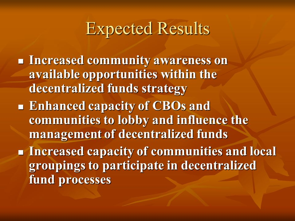 Expected Results Increased community awareness on available opportunities within the decentralized funds strategy Increased community awareness on available opportunities within the decentralized funds strategy Enhanced capacity of CBOs and communities to lobby and influence the management of decentralized funds Enhanced capacity of CBOs and communities to lobby and influence the management of decentralized funds Increased capacity of communities and local groupings to participate in decentralized fund processes Increased capacity of communities and local groupings to participate in decentralized fund processes