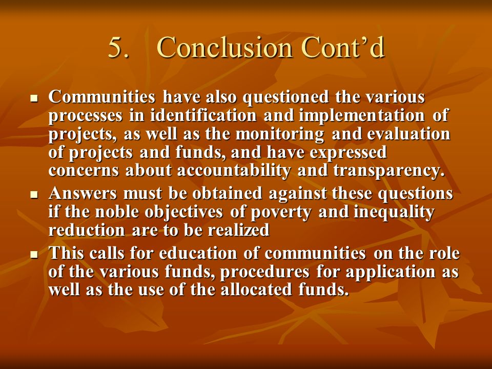 5.Conclusion Contd Communities have also questioned the various processes in identification and implementation of projects, as well as the monitoring