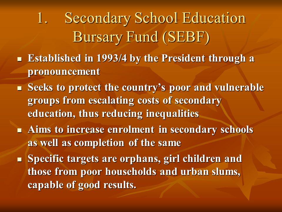 1.Secondary School Education Bursary Fund (SEBF) Established in 1993/4 by the President through a pronouncement Established in 1993/4 by the President