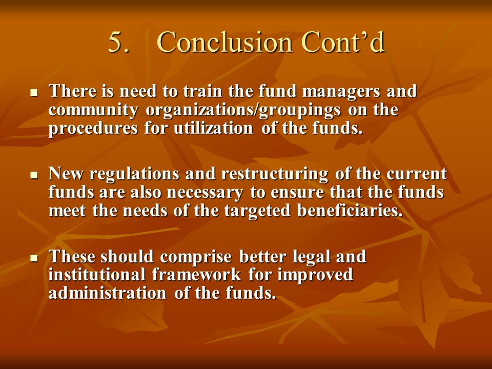 5.Conclusion Contd There is need to train the fund managers and community organizations/groupings on the procedures for utilization of the funds.
