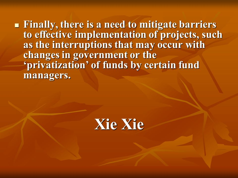 Finally, there is a need to mitigate barriers to effective implementation of projects, such as the interruptions that may occur with changes in government or the privatization of funds by certain fund managers.