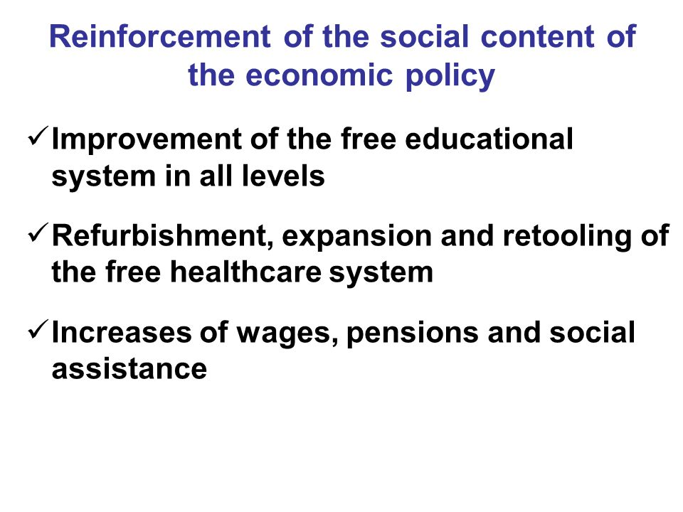 Reinforcement of the social content of the economic policy Improvement of the free educational system in all levels Refurbishment, expansion and retooling of the free healthcare system Increases of wages, pensions and social assistance