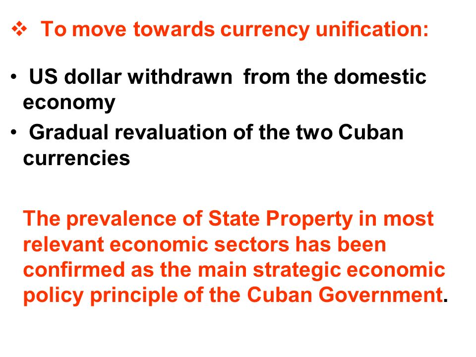 To move towards currency unification: US dollar withdrawn from the domestic economy Gradual revaluation of the two Cuban currencies The prevalence of State Property in most relevant economic sectors has been confirmed as the main strategic economic policy principle of the Cuban Government.