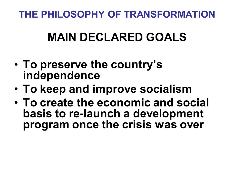 THE PHILOSOPHY OF TRANSFORMATION MAIN DECLARED GOALS To preserve the countrys independence To keep and improve socialism To create the economic and social basis to re-launch a development program once the crisis was over
