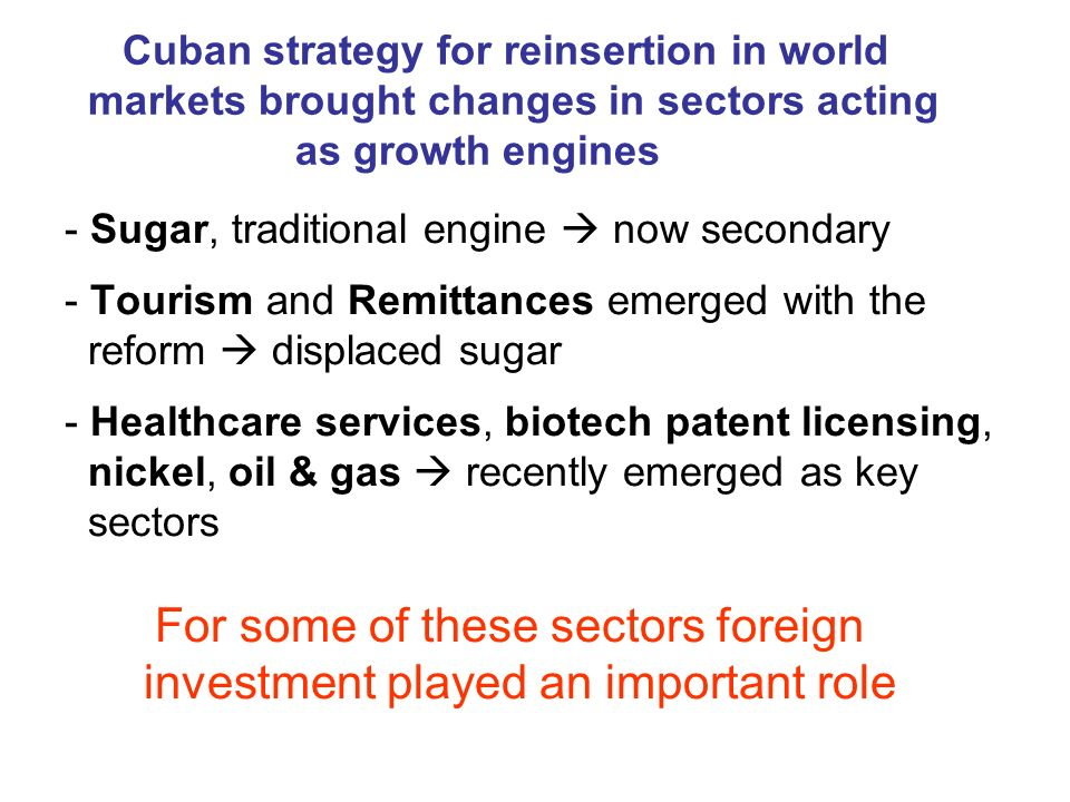 Cuban strategy for reinsertion in world markets brought changes in sectors acting as growth engines - Sugar, traditional engine now secondary - Tourism and Remittances emerged with the reform displaced sugar - Healthcare services, biotech patent licensing, nickel, oil & gas recently emerged as key sectors For some of these sectors foreign investment played an important role