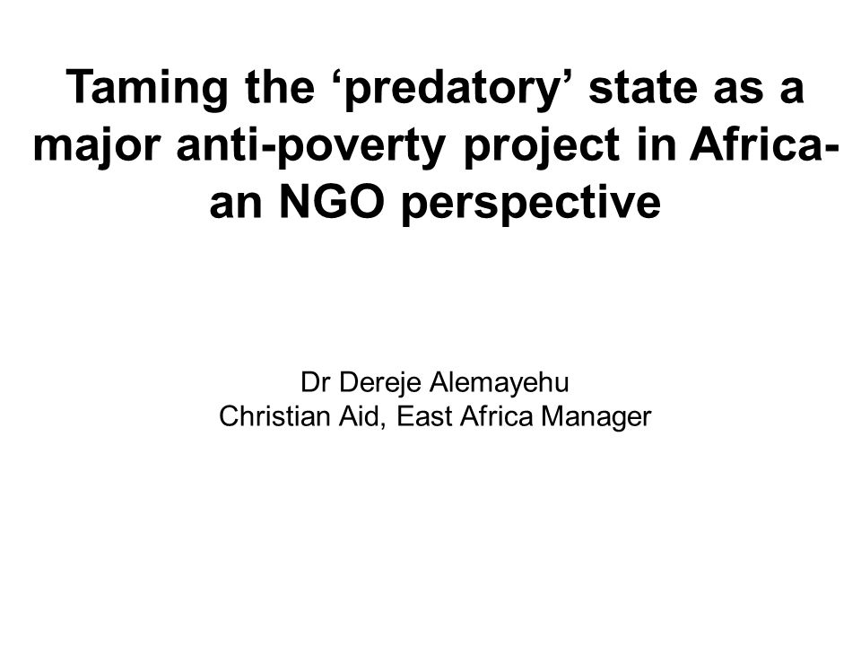 Taming the predatory state as a major anti-poverty project in Africa- an NGO perspective Dr Dereje Alemayehu Christian Aid, East Africa Manager