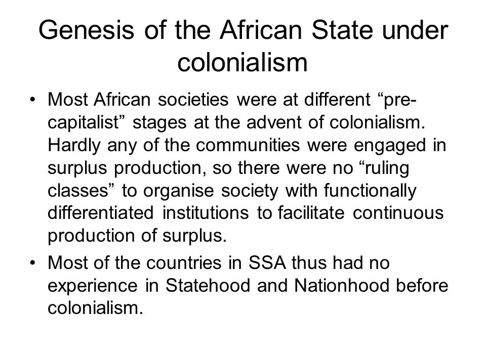 Genesis of the African State under colonialism Most African societies were at different pre- capitalist stages at the advent of colonialism. Hardly an