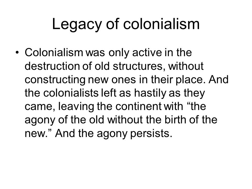 Legacy of colonialism Colonialism was only active in the destruction of old structures, without constructing new ones in their place. And the colonial